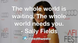 The whole world is waiting. The whole world needs you. - Sally Fields
