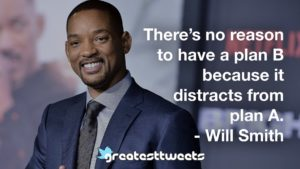 There's no reason to have a plan B because it distracts from plan A. - Will Smith