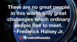 There are no great people in this world, only great challenges which ordinary people rise to meet. - Frederick Halsey Jr.
