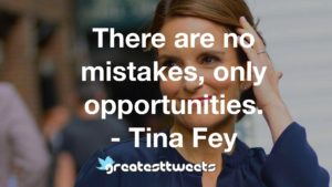 There are no mistakes, only opportunities. - Tina Fey