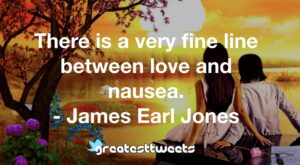 There is a very fine line between love and nausea. - James Earl Jones