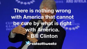 There is nothing wrong with America that cannot be cure by what is right with America. - Bill Clinton