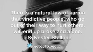 There's a natural law of karma that vindictive people, who go out of their way to hurt others, will end up broke and alone. - Sylvester Stallone