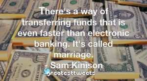 There's a way of transferring funds that is even faster than electronic banking. It's called marriage. - Sam Kinison