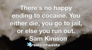 There's no happy ending to cocaine. You either die, you go to jail, or else you run out. - Sam Kinison