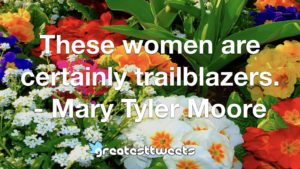 These women are certainly trailblazers. - Mary Tyler Moore
