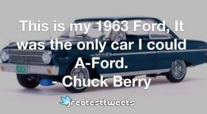 This is my 1963 Ford, It was the only car I could A-Ford. - Chuck Berry