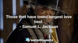 Those that have loved longest love best. - Samuel L. Jackson