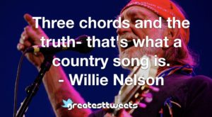 Three chords and the truth- that's what a country song is. - Willie Nelson