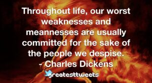 Throughout life, our worst weaknesses and meannesses are usually committed for the sake of the people we despise. - Charles Dickens