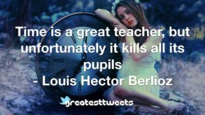 Time is a great teacher, but unfortunately it kills all its pupils - Louis Hector Berlioz