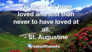 Tis better to have loved and lost than never to have loved at all. - St. Augustine