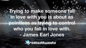 Trying to make someone fall in love with you is about as pointless as trying to control who you fall in love with. - James Earl Jones