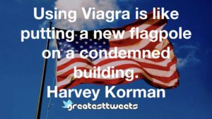 Using Viagra is like putting a new flagpole on a condemned building. Harvey Korman