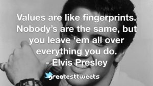 Values are like fingerprints. Nobody's are the same, but you leave 'em all over everything you do. - Elvis Presley