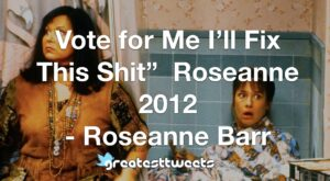 "Vote for Me I'll Fix This Shit"" Roseanne 2012 - Roseanne Barr"