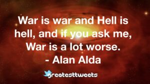 War is war and Hell is hell, and if you ask me, War is a lot worse. - Alan Alda