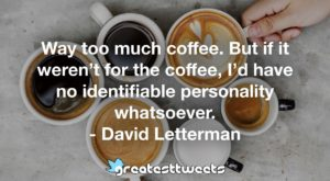 Way too much coffee. But if it weren't for the coffee, I'd have no identifiable personality whatsoever. - David Letterman