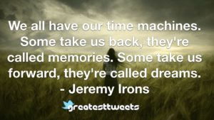 We all have our time machines. Some take us back, they're called memories. Some take us forward, they're called dreams. - Jeremy Irons