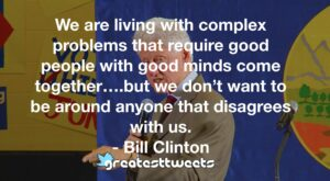 We are living with complex problems that require good people with good minds come together….but we don't want to be around anyone that disagrees with us. - Bill Clinton