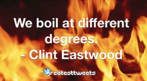 We boil at different degrees. - Clint Eastwood