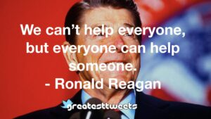 We can't help everyone, but everyone can help someone. - Ronald Reagan