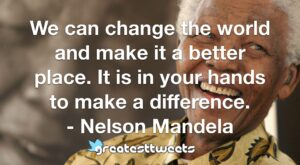 We can change the world and make it a better place. It is in your hands to make a difference. - Nelson Mandela