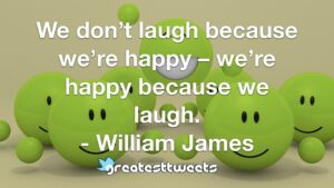 We don't laugh because we're happy – we're happy because we laugh. - William James