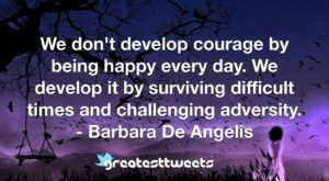 We don't develop courage by being happy every day. We develop it by surviving difficult times and challenging adversity. - Barbara De Angelis