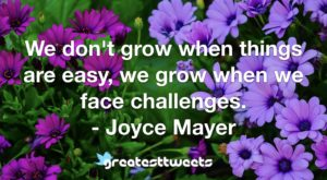 We don't grow when things are easy, we grow when we face challenges. - Joyce Mayer