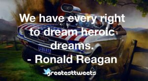 We have every right to dream heroic dreams. - Ronald Reagan