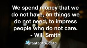 We spend money that we do not have, on things we do not need, to impress people who do not care. - Will Smith