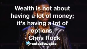 Wealth is not about having a lot of money; it's having a lot of options. - Chris Rock