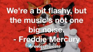 We're a bit flashy, but the music's not one big noise. - Freddie Mercury