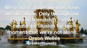 We're born alone, we live alone, we die alone. Only through our love and friendship can we create the illusion for the moment that we're not alone. - Orson Welles