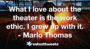 What I love about the theater is the work ethic. I grew up with it. - Marlo Thomas