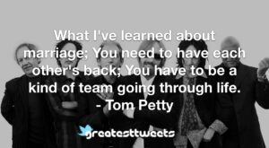 What I've learned about marriage; You need to have each other's back; You have to be a kind of team going through life. - Tom Petty