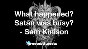 What happened? Satan was busy? - Sam Kinison