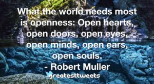 What the world needs most is openness: Open hearts, open doors, open eyes, open minds, open ears, open souls. - Robert Muller