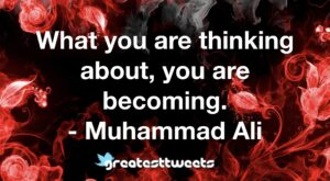 What you are thinking about, you are becoming. - Muhammad Ali