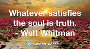 Whatever satisfies the soul is truth. - Walt Whitman