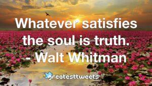 Whatever satisfies the soul is truth. - Walt Whitman