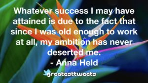 Whatever success I may have attained is due to the fact that since I was old enough to work at all, my ambition has never deserted me. - Anna Held