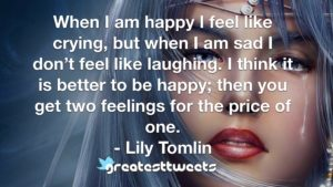 When I am happy I feel like crying, but when I am sad I don't feel like laughing. I think it is better to be happy; then you get two feelings for the price of one. - Lily Tomlin