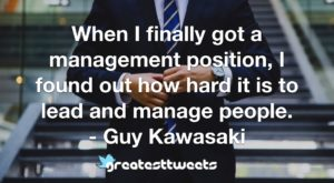 When I finally got a management position, I found out how hard it is to lead and manage people. - Guy Kawasaki