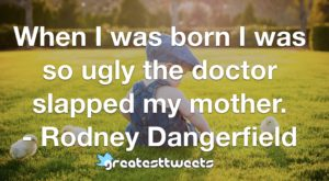 When I was born I was so ugly the doctor slapped my mother. - Rodney Dangerfield