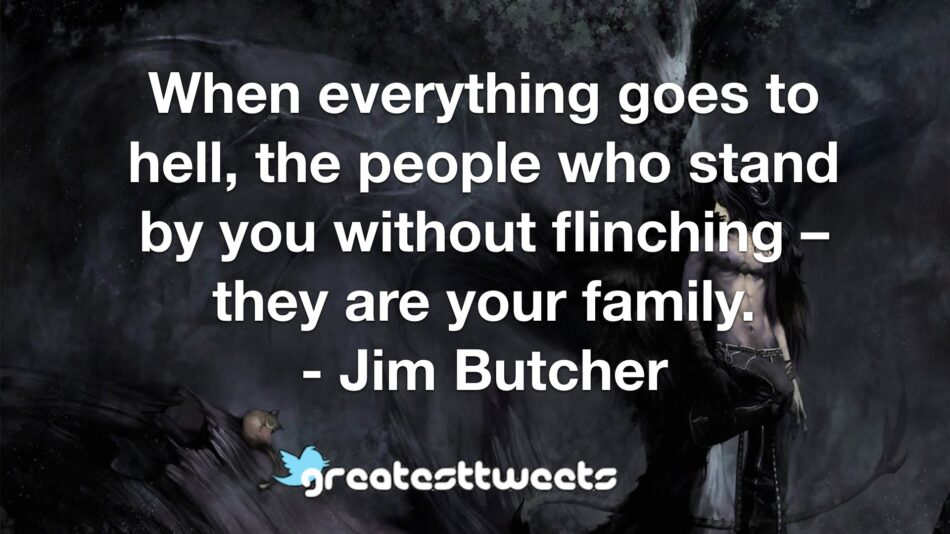 When everything goes to hell, the people who stand by you without flinching – they are your family. - Jim Butcher