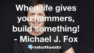 When life gives you hammers, build something! - Michael J. Fox