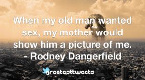 When my old man wanted sex, my mother would show him a picture of me. - Rodney Dangerfield