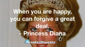 When you are happy, you can forgive a great deal. - Princess Diana